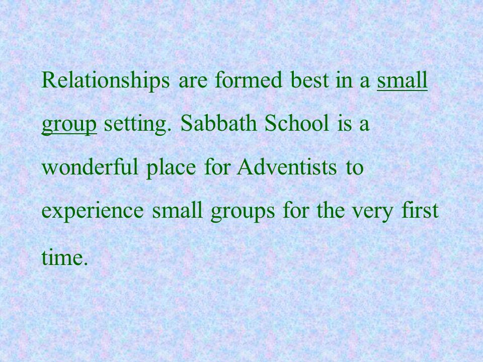 Relationships are formed best in a small group setting. Sabbath School is a wonderful place for Adventists to experience small groups for the very fir