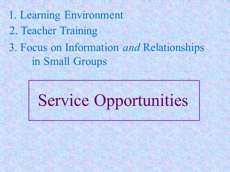 1. Learning Environment 2. Teacher Training 3. Focus on Information and Relationships in Small Groups Service Opportunities