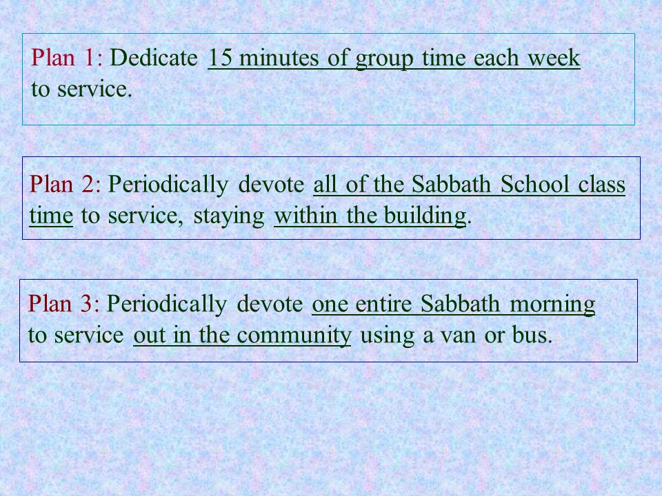 Plan 3: Periodically devote one entire Sabbath morning to service out in the community using a van or bus. Plan 1: Dedicate 15 minutes of group time e