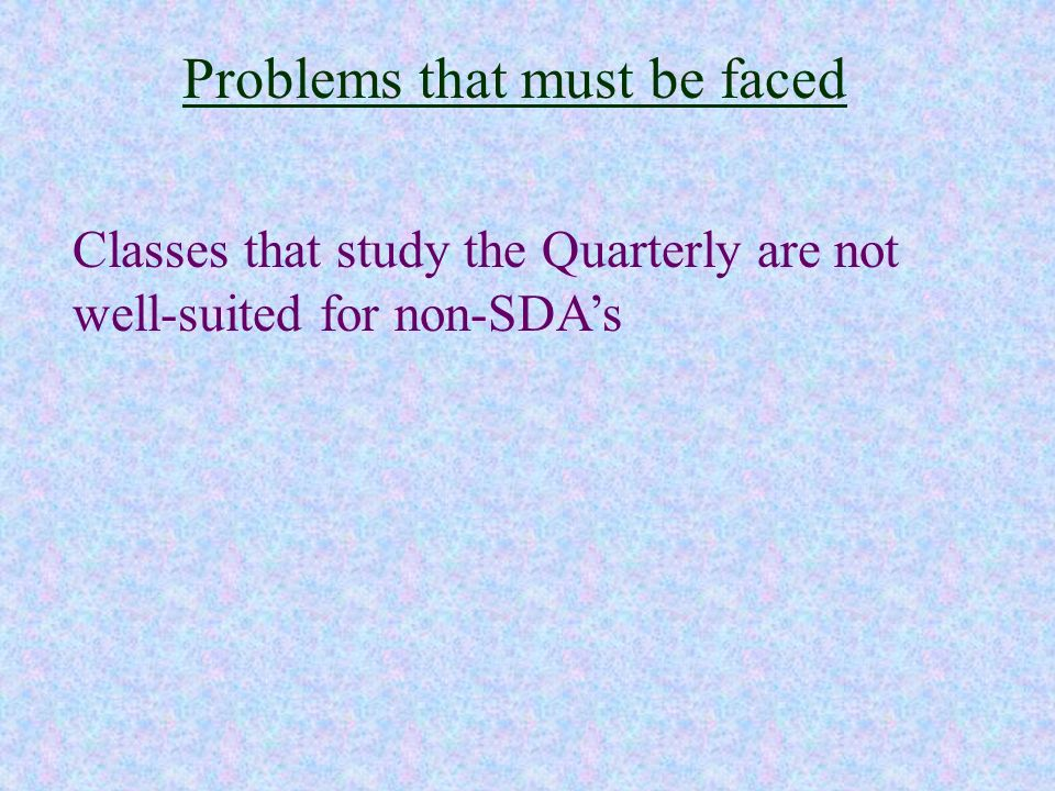 Problems that must be faced Classes that study the Quarterly are not well-suited for non-SDAs
