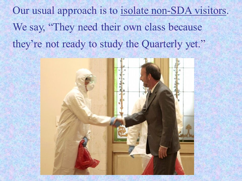 Our usual approach is to isolate non-SDA visitors. We say, They need their own class because theyre not ready to study the Quarterly yet.
