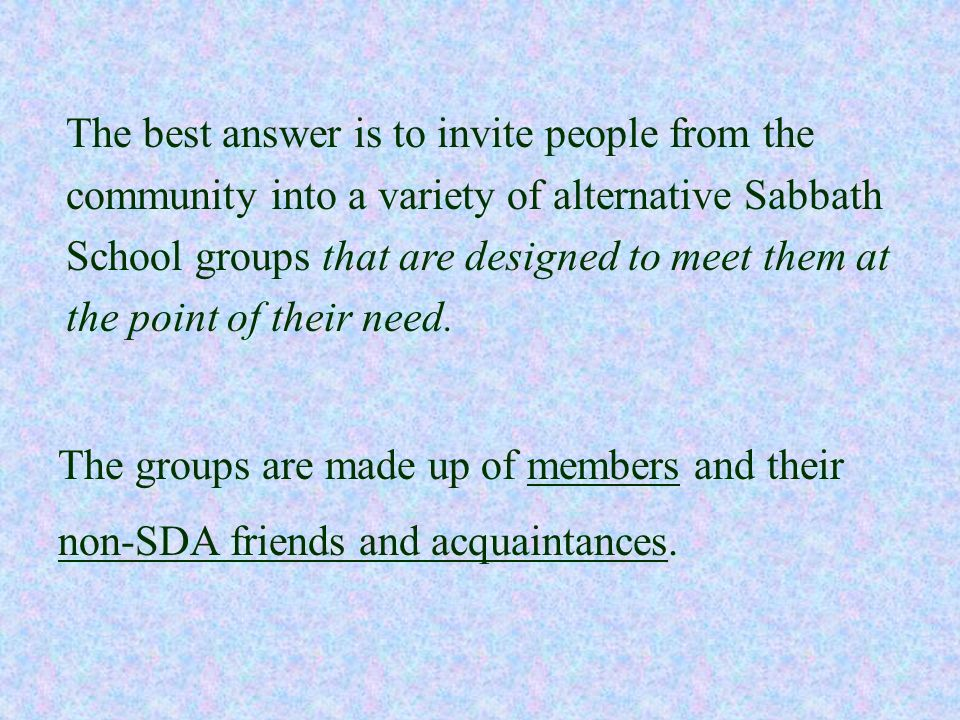 The best answer is to invite people from the community into a variety of alternative Sabbath School groups that are designed to meet them at the point