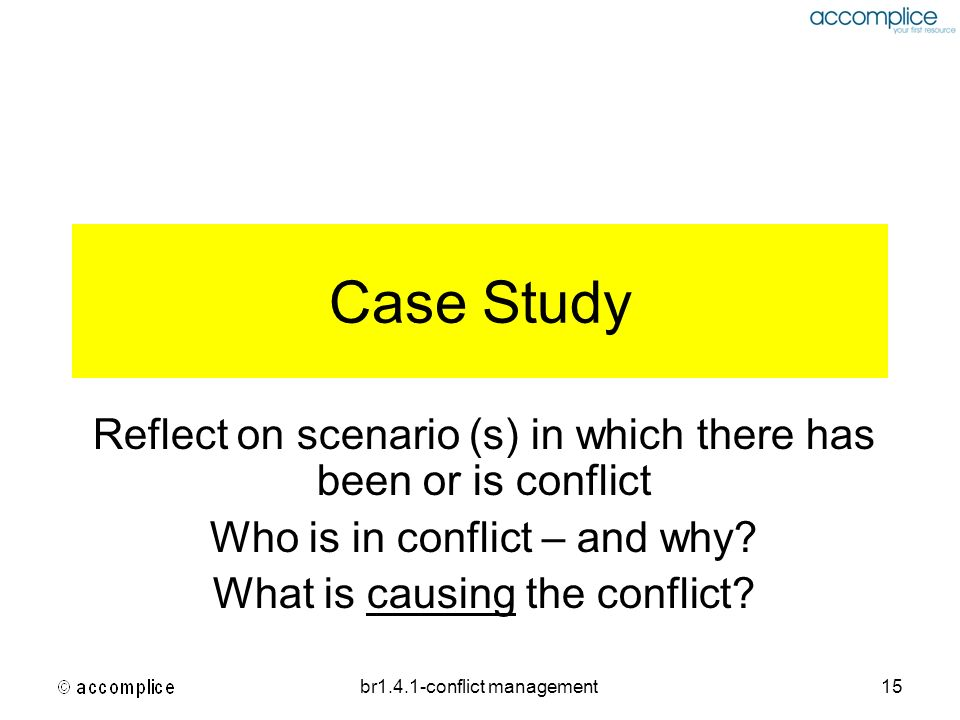 br1.4.1-conflict management15 Case Study Reflect on scenario (s) in which there has been or is conflict Who is in conflict – and why? What is causing