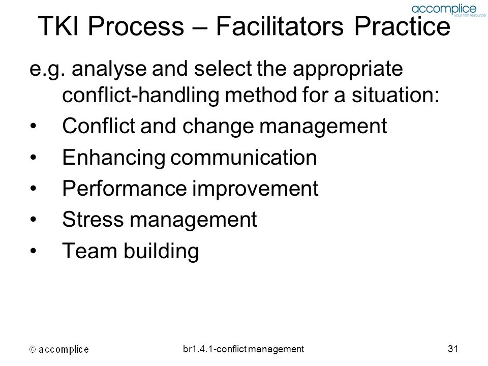 br1.4.1-conflict management31 TKI Process – Facilitators Practice e.g. analyse and select the appropriate conflict-handling method for a situation: Co
