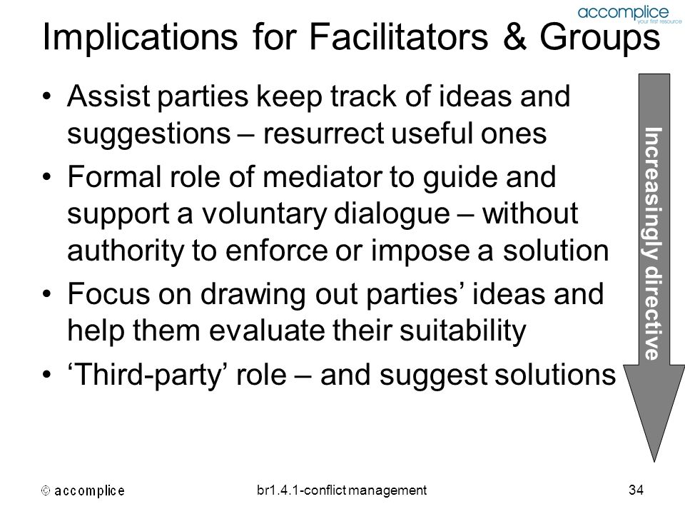 br1.4.1-conflict management34 Implications for Facilitators & Groups Assist parties keep track of ideas and suggestions – resurrect useful ones Formal