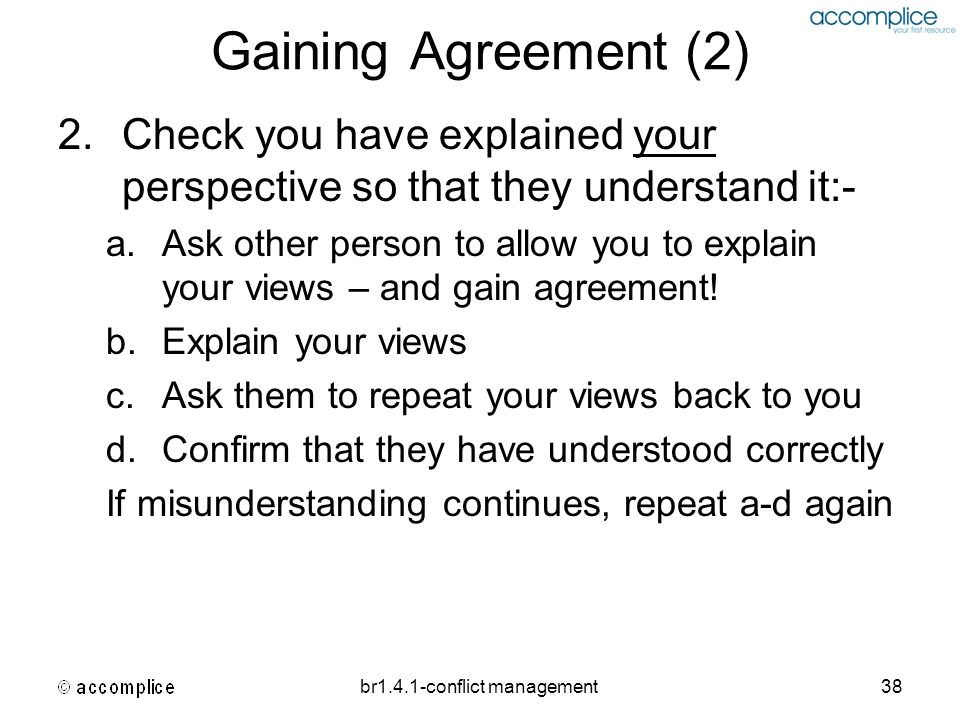 br1.4.1-conflict management38 Gaining Agreement (2) 2.Check you have explained your perspective so that they understand it:- a.Ask other person to all