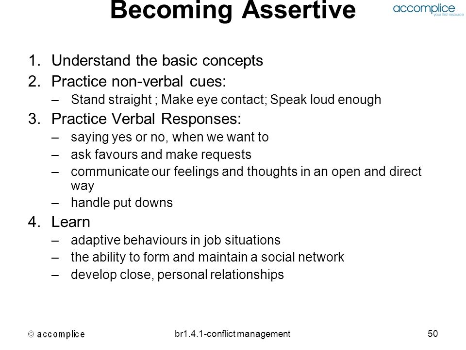 br1.4.1-conflict management50 Becoming Assertive 1.Understand the basic concepts 2.Practice non-verbal cues: –Stand straight ; Make eye contact; Speak