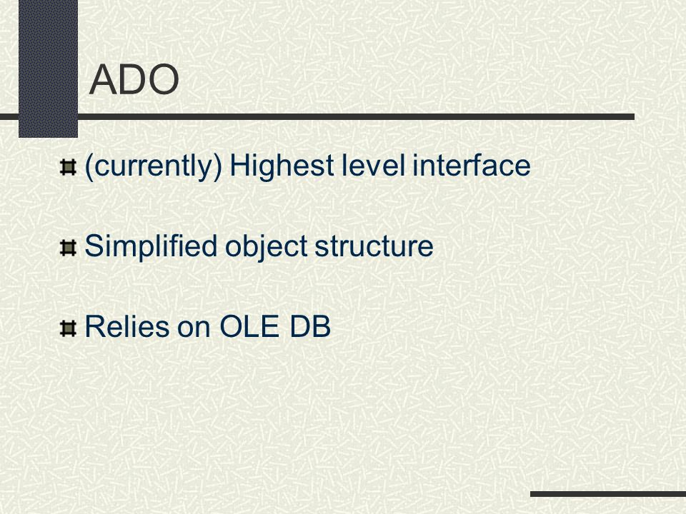 ADO (currently) Highest level interface Simplified object structure Relies on OLE DB