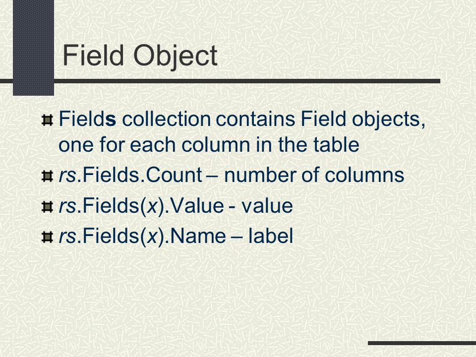 Field Object Fields collection contains Field objects, one for each column in the table rs.Fields.Count – number of columns rs.Fields(x).Value - value