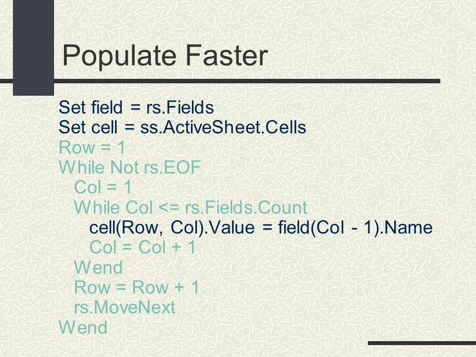 Populate Faster Set field = rs.Fields Set cell = ss.ActiveSheet.Cells Row = 1 While Not rs.EOF Col = 1 While Col <= rs.Fields.Count cell(Row, Col).Val