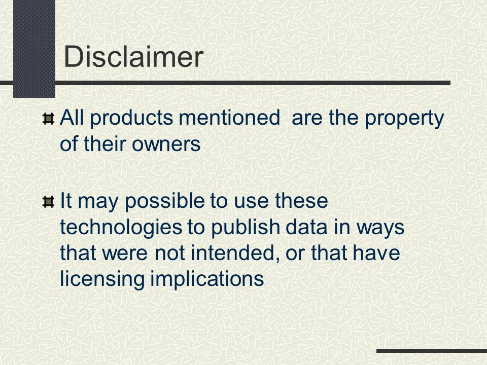 Disclaimer All products mentioned are the property of their owners It may possible to use these technologies to publish data in ways that were not int