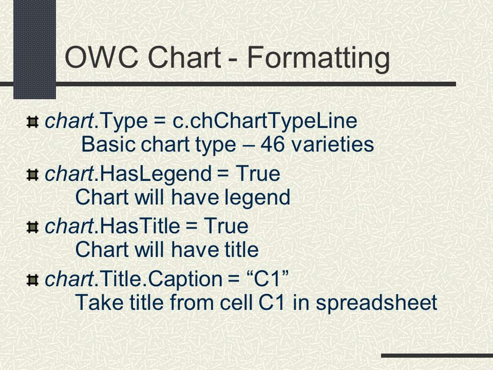 OWC Chart - Formatting chart.Type = c.chChartTypeLine Basic chart type – 46 varieties chart.HasLegend = True Chart will have legend chart.HasTitle = T