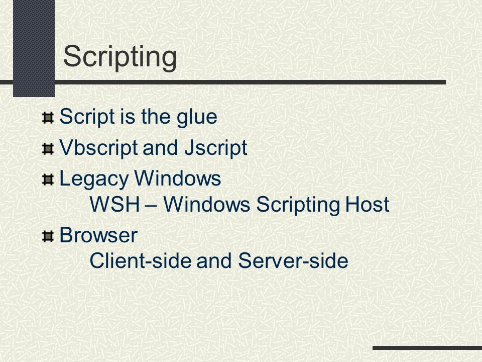 Script is the glue Vbscript and Jscript Legacy Windows WSH – Windows Scripting Host Browser Client-side and Server-side