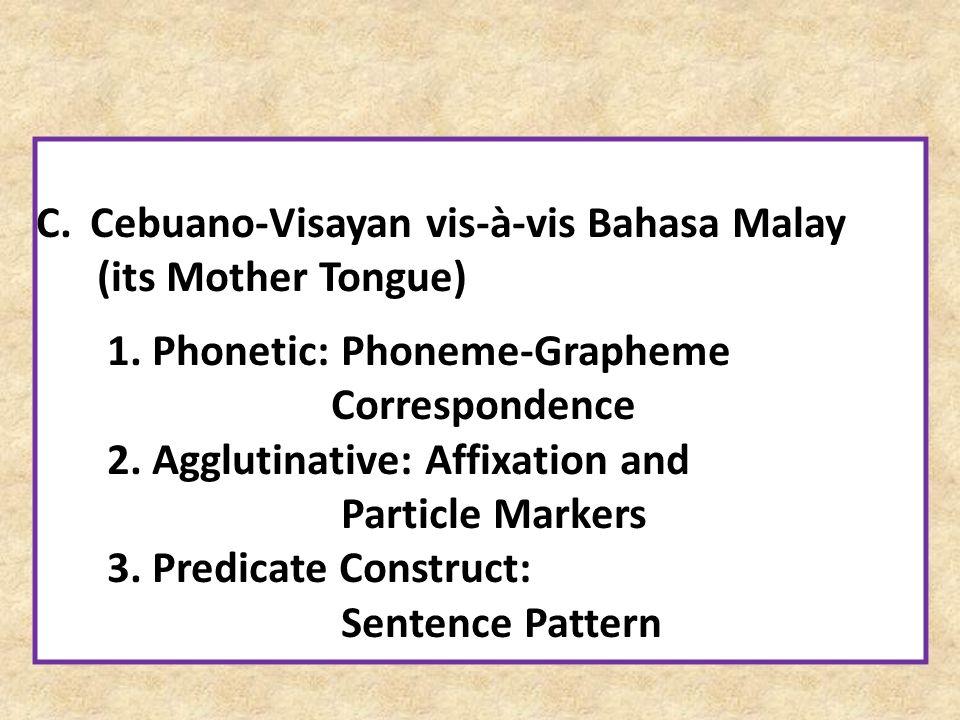 C.Cebuano-Visayan vis-à-vis Bahasa Malay (its Mother Tongue) 1. Phonetic: Phoneme-Grapheme Correspondence 2. Agglutinative: Affixation and Particle Ma
