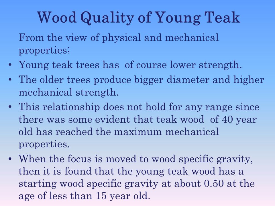 Wood Quality of Young Teak From the view of physical and mechanical properties; Young teak trees has of course lower strength. The older trees produce