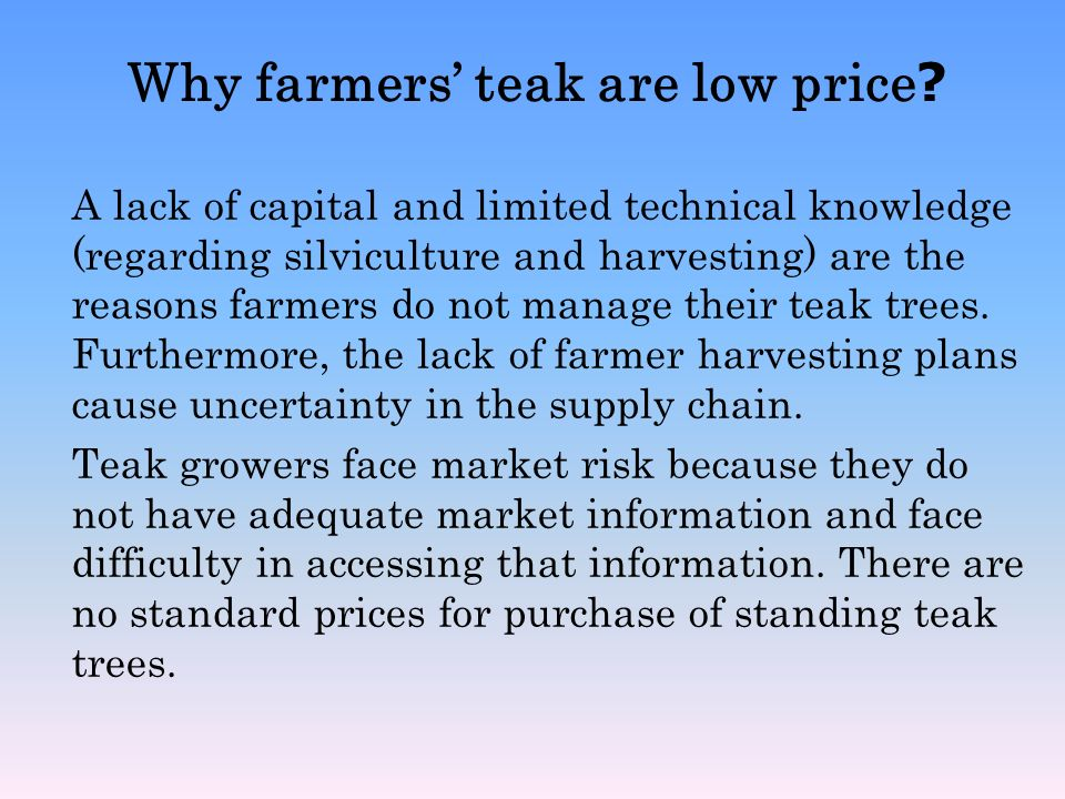 Why farmers teak are low price? A lack of capital and limited technical knowledge (regarding silviculture and harvesting) are the reasons farmers do n