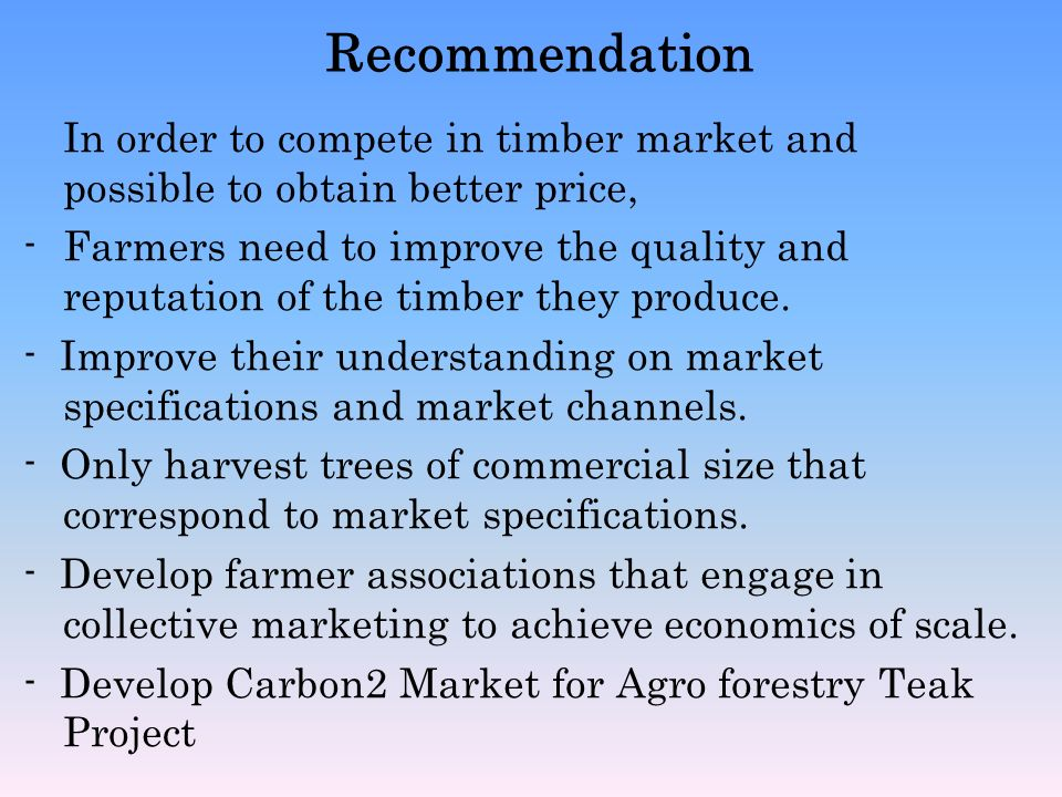 Recommendation In order to compete in timber market and possible to obtain better price, -Farmers need to improve the quality and reputation of the ti