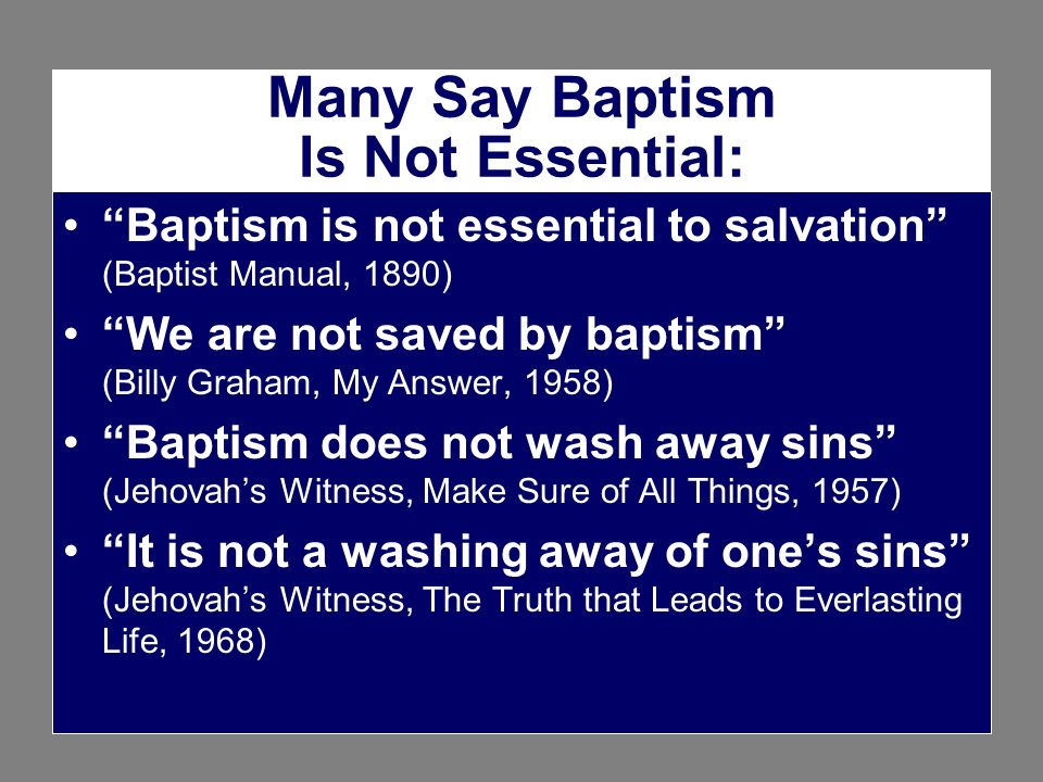 Many Say Baptism Is Not Essential: Baptism is not essential to salvation (Baptist Manual, 1890) We are not saved by baptism (Billy Graham, My Answer,