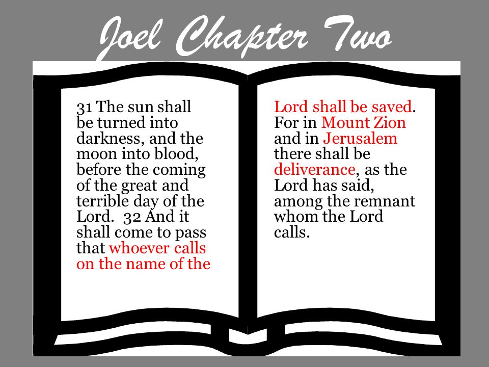 Joel Chapter Two 31 The sun shall be turned into darkness, and the moon into blood, before the coming of the great and terrible day of the Lord. 32 An