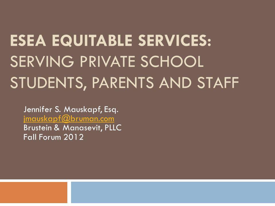 ESEA EQUITABLE SERVICES: SERVING PRIVATE SCHOOL STUDENTS, PARENTS AND STAFF Jennifer S. Mauskapf, Esq. jmauskapf@bruman.com Brustein & Manasevit, PLLC
