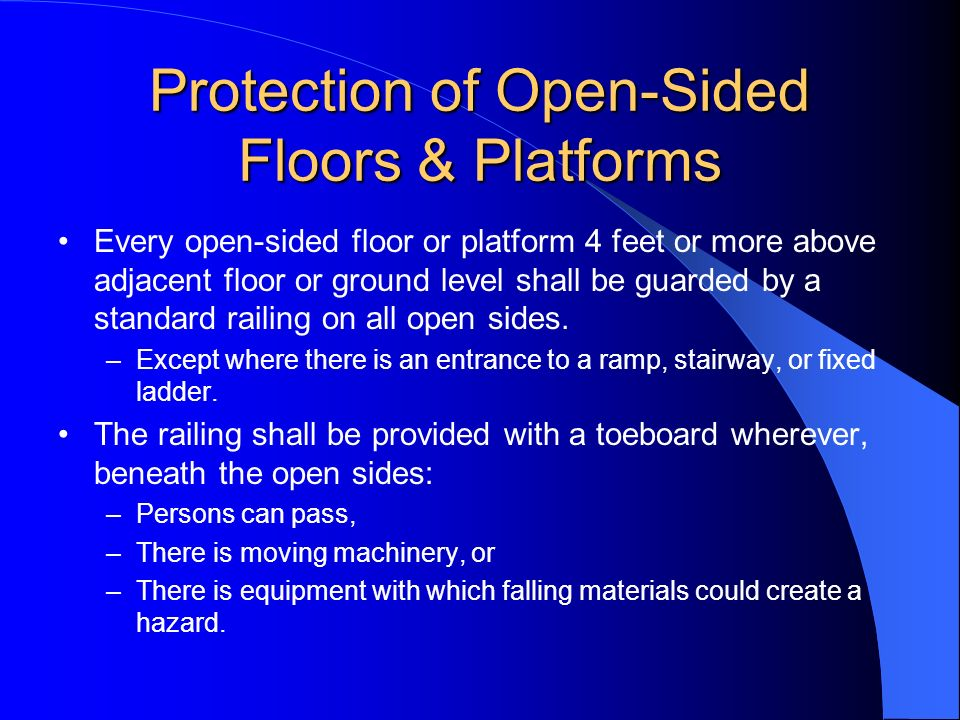 Protection of Open-Sided Floors & Platforms Every open-sided floor or platform 4 feet or more above adjacent floor or ground level shall be guarded by