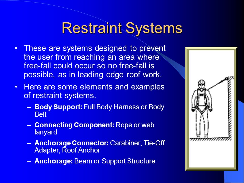 Restraint Systems These are systems designed to prevent the user from reaching an area where free-fall could occur so no free-fall is possible, as in