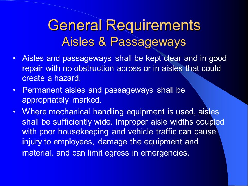 General Requirements Aisles & Passageways Aisles and passageways shall be kept clear and in good repair with no obstruction across or in aisles that c