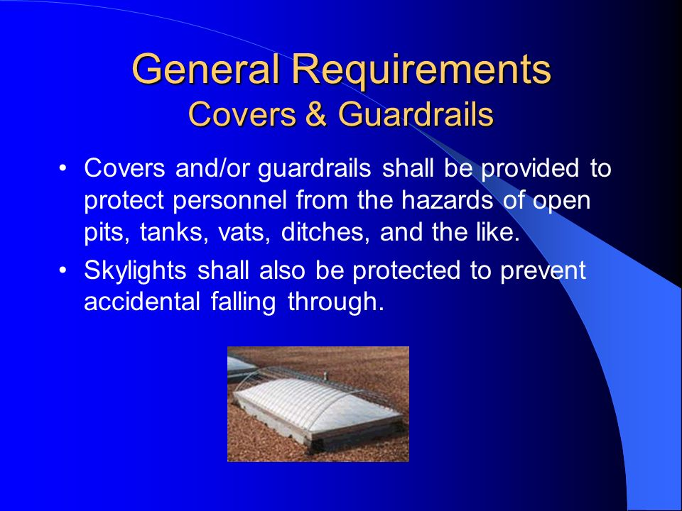General Requirements Covers & Guardrails Covers and/or guardrails shall be provided to protect personnel from the hazards of open pits, tanks, vats, d