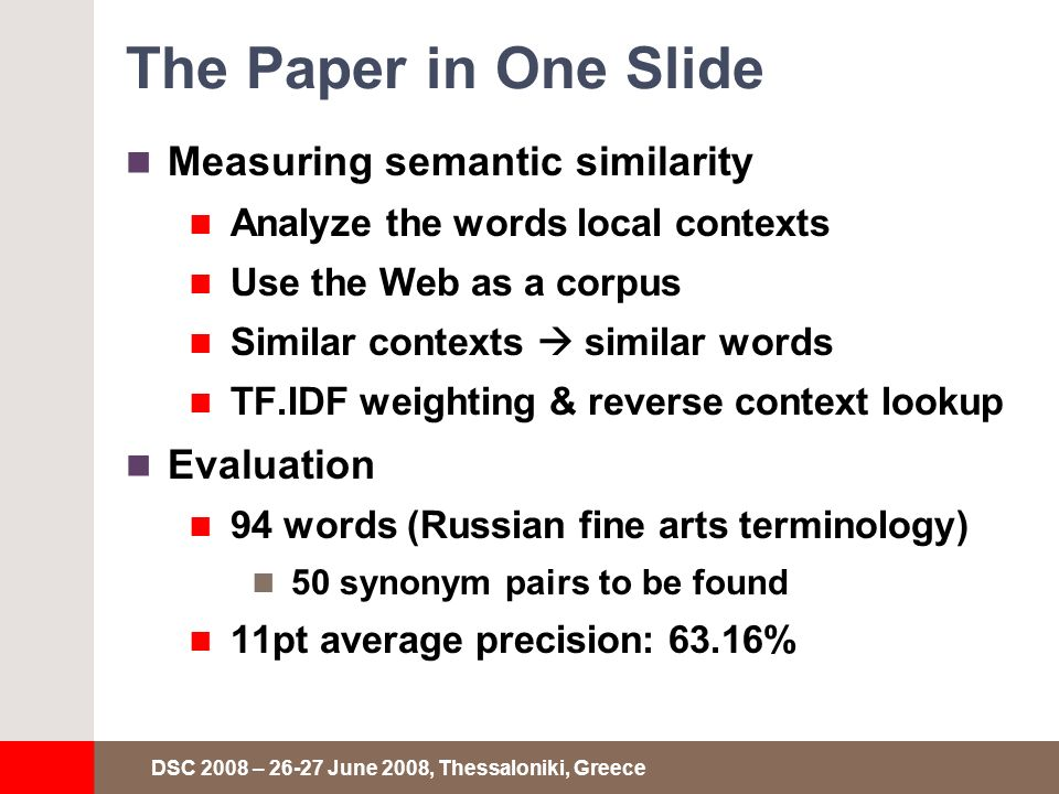 DSC 2008 – 26-27 June 2008, Thessaloniki, Greece The Paper in One Slide Measuring semantic similarity Analyze the words local contexts Use the Web as a corpus Similar contexts similar words TF.IDF weighting & reverse context lookup Evaluation 94 words (Russian fine arts terminology) 50 synonym pairs to be found 11pt average precision: 63.16%
