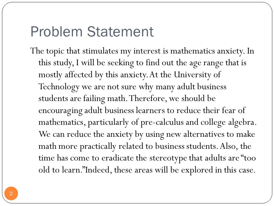 Problem Statement 2 The topic that stimulates my interest is mathematics anxiety. In this study, I will be seeking to find out the age range that is m