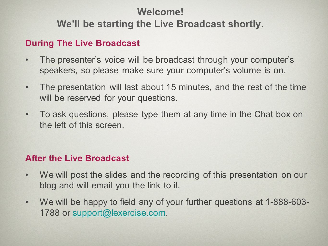 Welcome! Well be starting the Live Broadcast shortly. During The Live Broadcast The presenters voice will be broadcast through your computers speakers