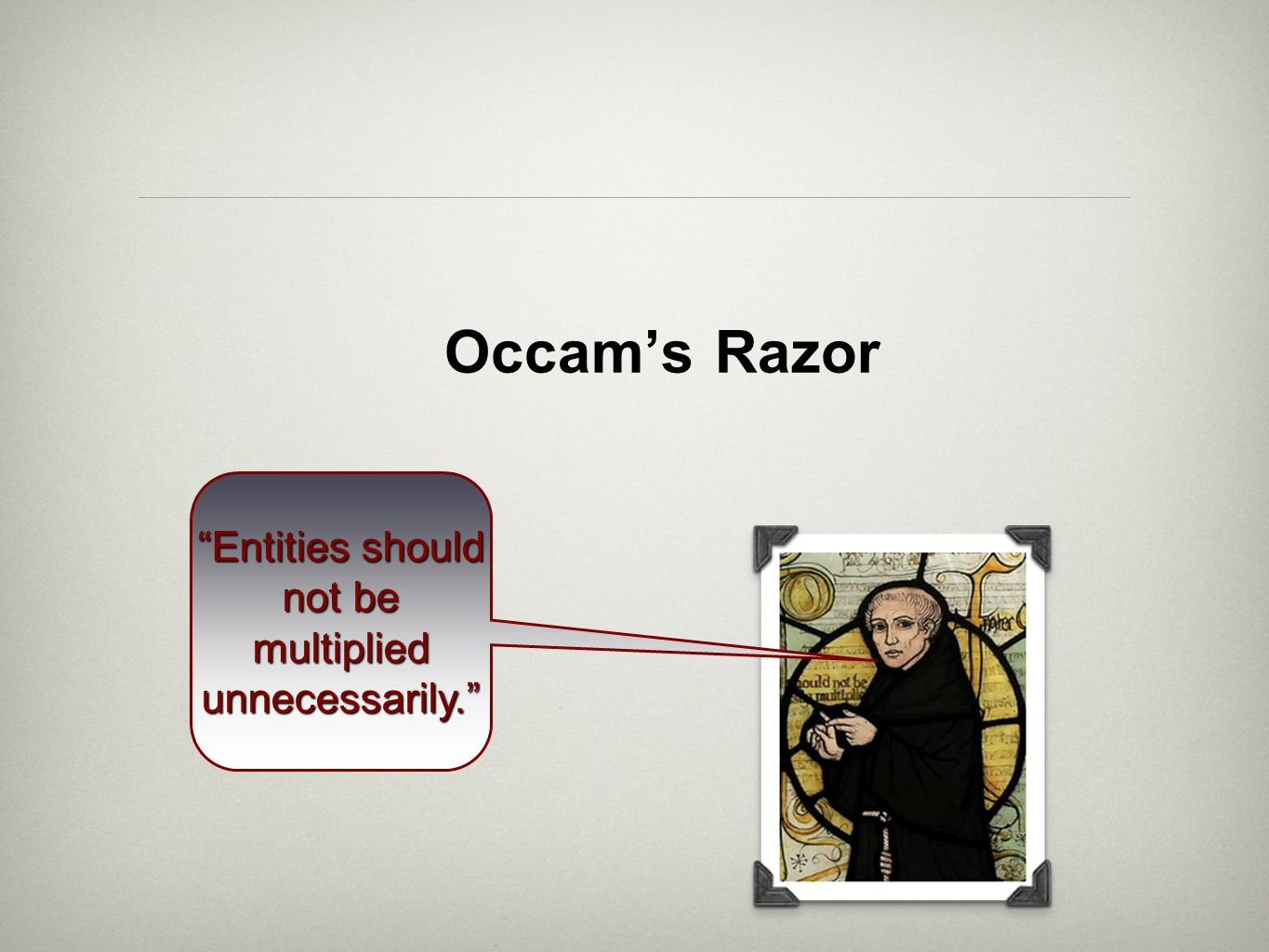 Occams Razor Entities should not be multiplied unnecessarily.Entities should not be multiplied unnecessarily.