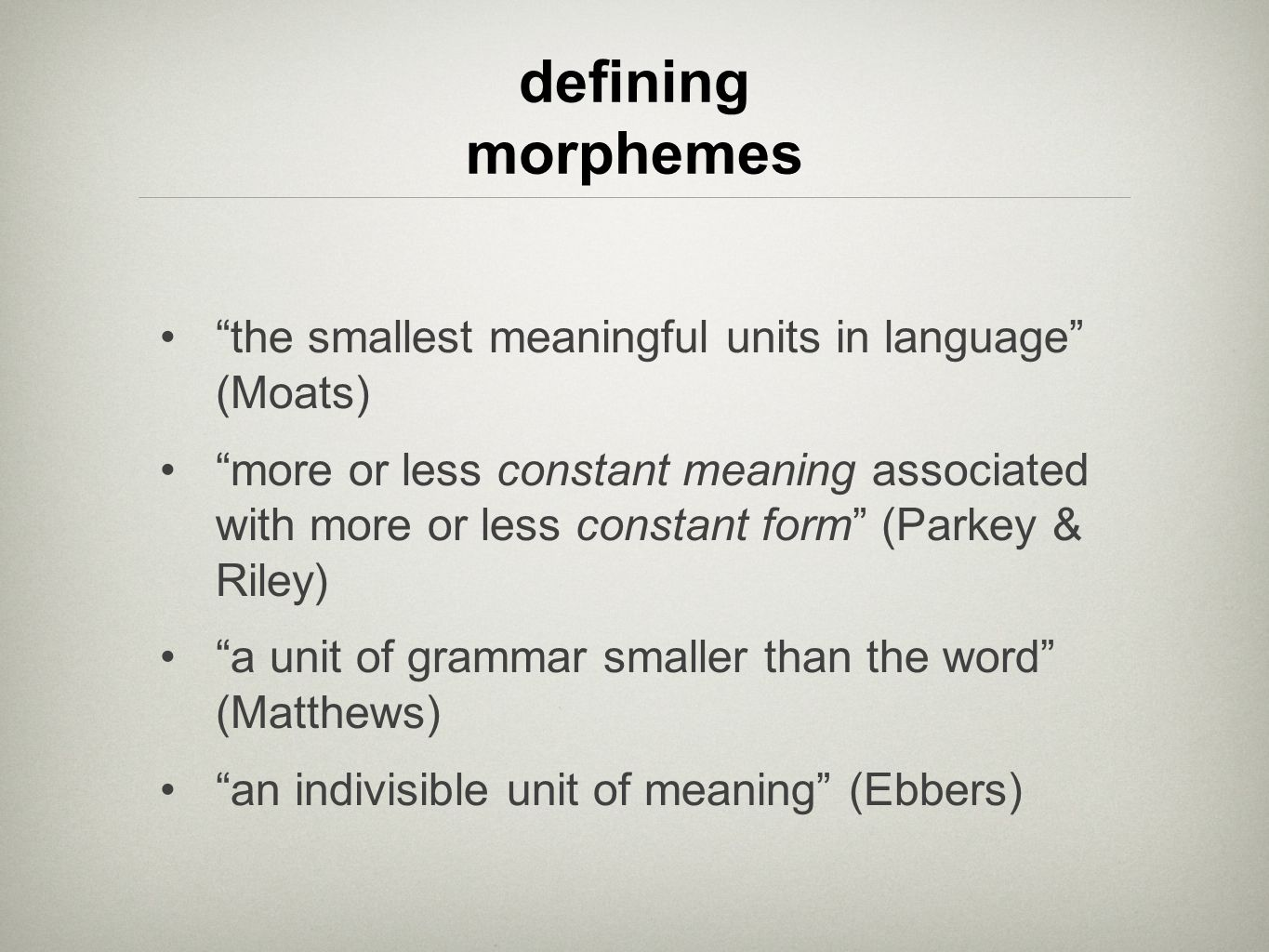 the smallest meaningful units in language (Moats) more or less constant meaning associated with more or less constant form (Parkey & Riley) a unit of