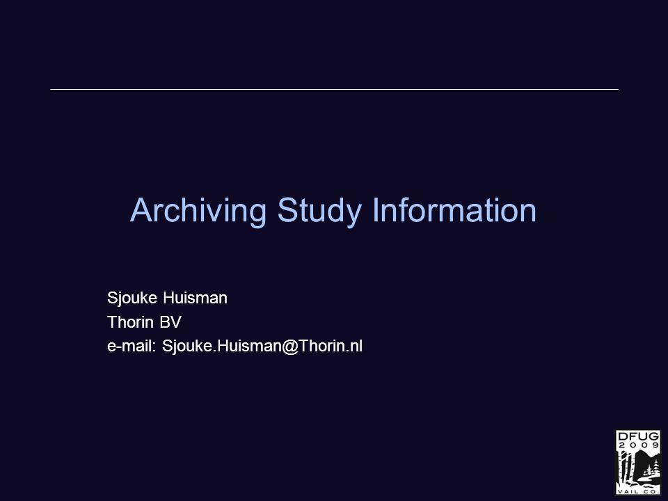 Archiving Study Information Sjouke Huisman Thorin BV e-mail: Sjouke.Huisman@Thorin.nl
