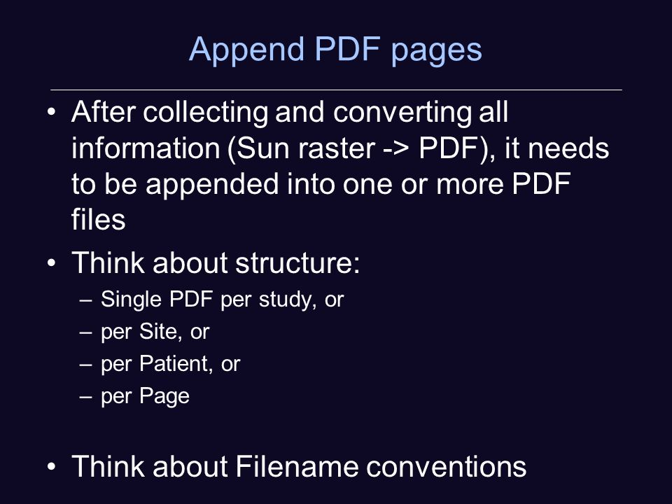 Append PDF pages After collecting and converting all information (Sun raster -> PDF), it needs to be appended into one or more PDF files Think about structure: –Single PDF per study, or –per Site, or –per Patient, or –per Page Think about Filename conventions