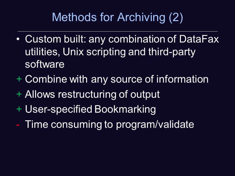 Methods for Archiving (2) Custom built: any combination of DataFax utilities, Unix scripting and third-party software +Combine with any source of information +Allows restructuring of output +User-specified Bookmarking -Time consuming to program/validate