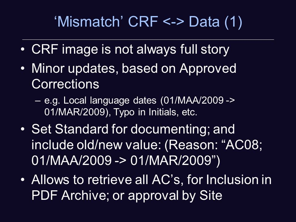 Mismatch CRF Data (1) CRF image is not always full story Minor updates, based on Approved Corrections –e.g.