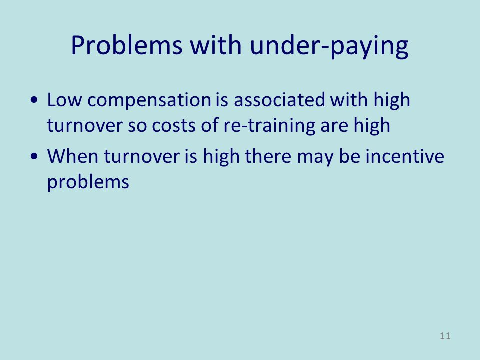 Problems with under-paying Low compensation is associated with high turnover so costs of re-training are high When turnover is high there may be incen