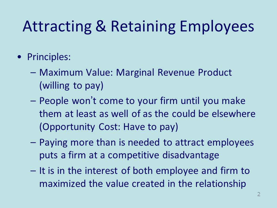 Attracting & Retaining Employees Principles: –Maximum Value: Marginal Revenue Product (willing to pay) –People wont come to your firm until you make t