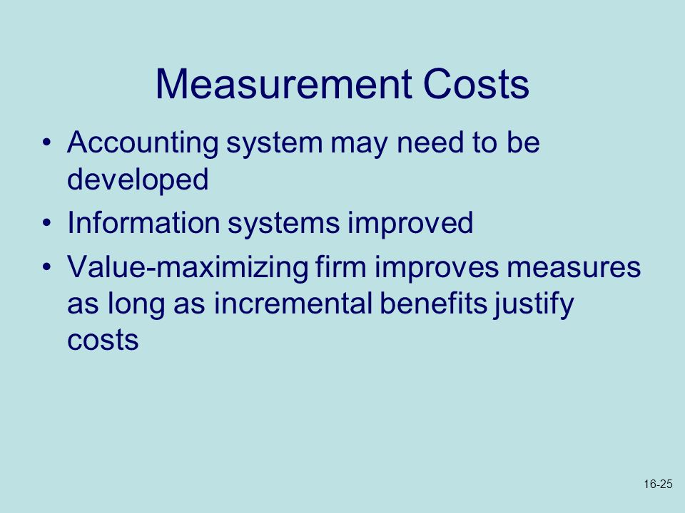 Measurement Costs Accounting system may need to be developed Information systems improved Value-maximizing firm improves measures as long as increment