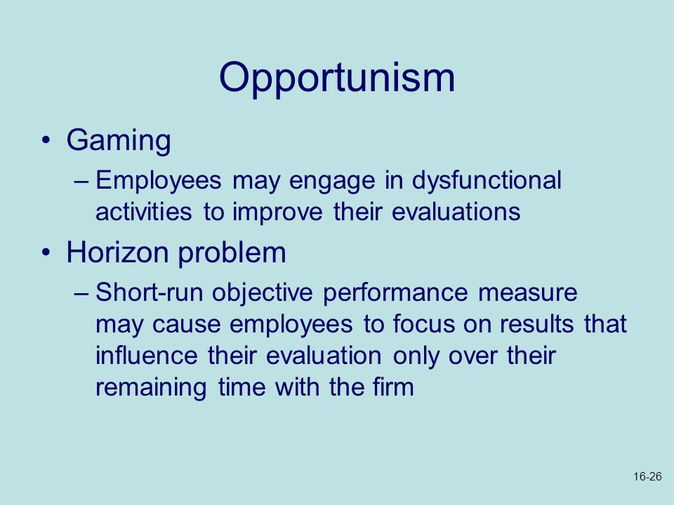 Opportunism Gaming –Employees may engage in dysfunctional activities to improve their evaluations Horizon problem –Short-run objective performance mea