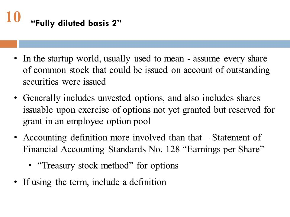10 Fully diluted basis 2 In the startup world, usually used to mean - assume every share of common stock that could be issued on account of outstanding securities were issued Generally includes unvested options, and also includes shares issuable upon exercise of options not yet granted but reserved for grant in an employee option pool Accounting definition more involved than that – Statement of Financial Accounting Standards No.