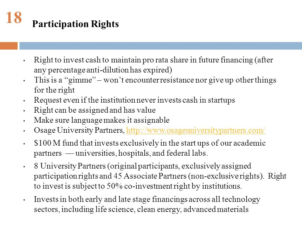 18 Right to invest cash to maintain pro rata share in future financing (after any percentage anti-dilution has expired) This is a gimme – wont encounter resistance nor give up other things for the right Request even if the institution never invests cash in startups Right can be assigned and has value Make sure language makes it assignable Osage University Partners, http://www.osageuniversitypartners.com/http://www.osageuniversitypartners.com/ $100 M fund that invests exclusively in the start ups of our academic partners universities, hospitals, and federal labs.