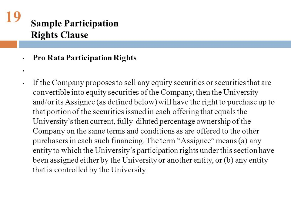 19 Pro Rata Participation Rights If the Company proposes to sell any equity securities or securities that are convertible into equity securities of the Company, then the University and/or its Assignee (as defined below) will have the right to purchase up to that portion of the securities issued in each offering that equals the Universitys then current, fully-diluted percentage ownership of the Company on the same terms and conditions as are offered to the other purchasers in each such financing.