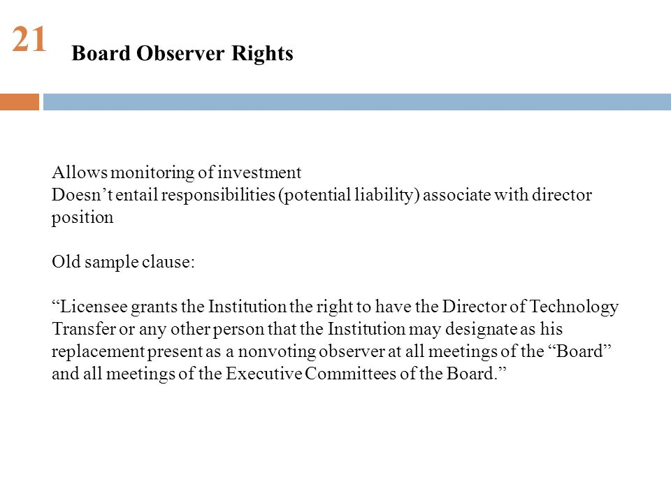 21 Allows monitoring of investment Doesnt entail responsibilities (potential liability) associate with director position Old sample clause: Licensee grants the Institution the right to have the Director of Technology Transfer or any other person that the Institution may designate as his replacement present as a nonvoting observer at all meetings of the Board and all meetings of the Executive Committees of the Board.