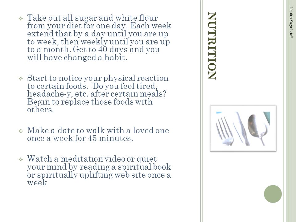 Health Yoga Life © NUTRITION Take out all sugar and white flour from your diet for one day.
