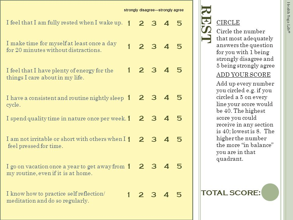 Health Yoga Life © TOTAL SCORE: REST CIRCLE Circle the number that most adequately answers the question for you with 1 being strongly disagree and 5 being strongly agree ADD YOUR SCORE Add up every number you circled e.g.