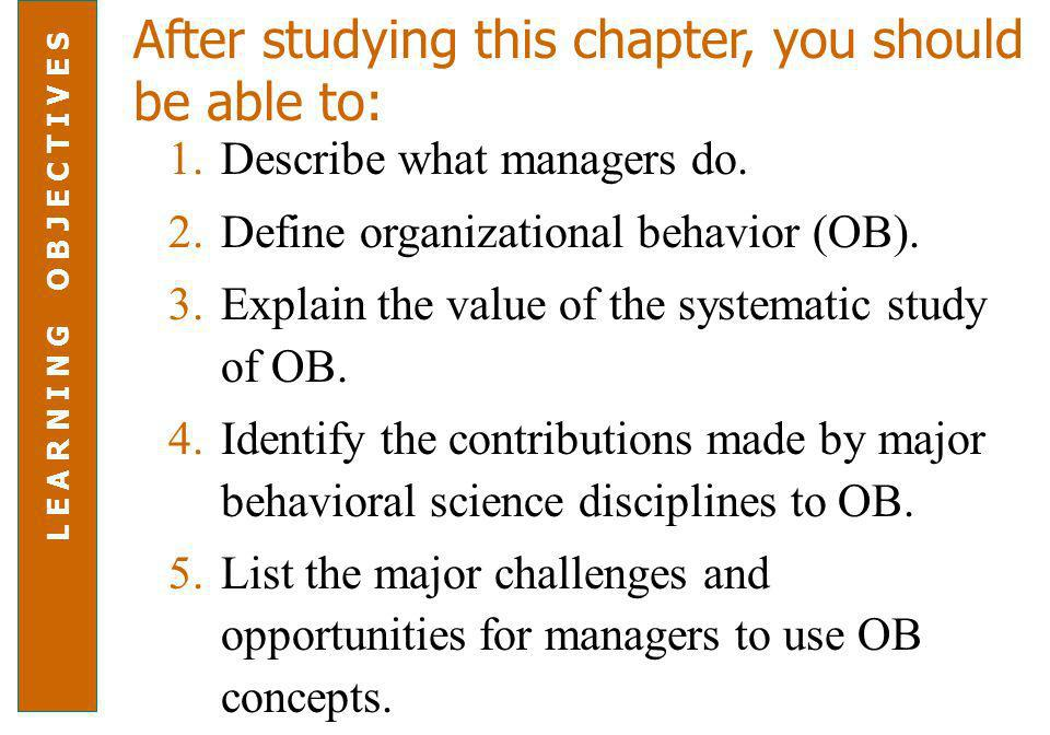 After studying this chapter, you should be able to: 1.Describe what managers do. 2.Define organizational behavior (OB). 3.Explain the value of the sys