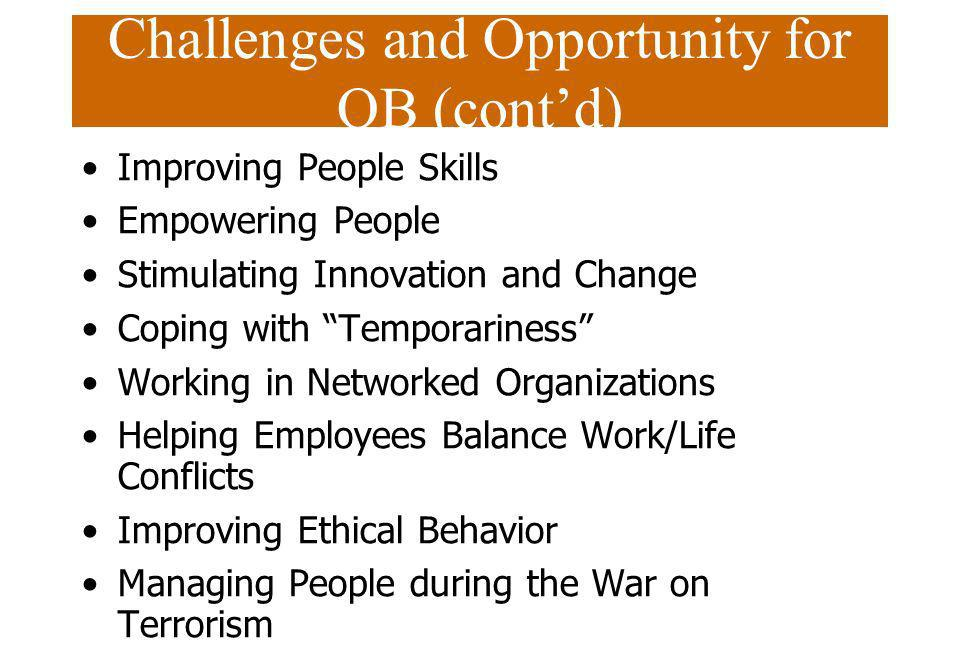 Challenges and Opportunity for OB (contd) Improving People Skills Empowering People Stimulating Innovation and Change Coping with Temporariness Workin