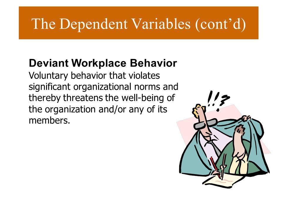 The Dependent Variables (contd) Deviant Workplace Behavior Voluntary behavior that violates significant organizational norms and thereby threatens the